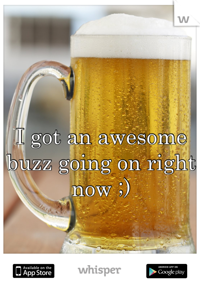 I got an awesome buzz going on right now ;)