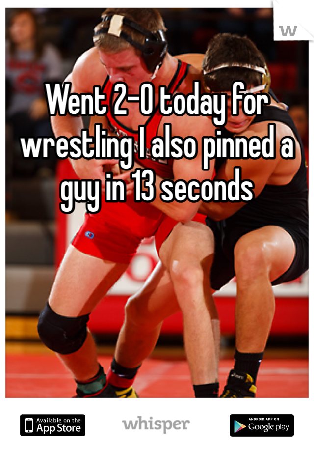 Went 2-0 today for wrestling I also pinned a guy in 13 seconds