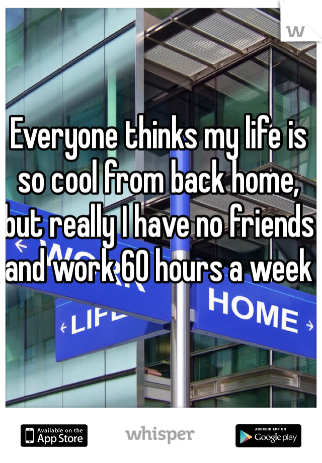 Everyone thinks my life is so cool from back home, but really I have no friends and work 60 hours a week