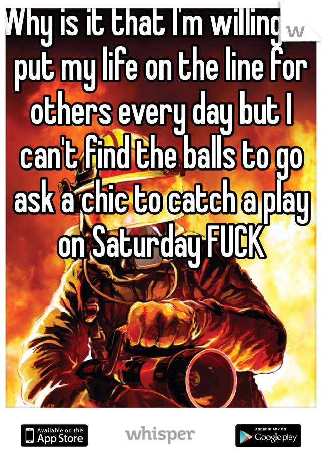 Why is it that I'm willing to put my life on the line for others every day but I can't find the balls to go ask a chic to catch a play on Saturday FUCK