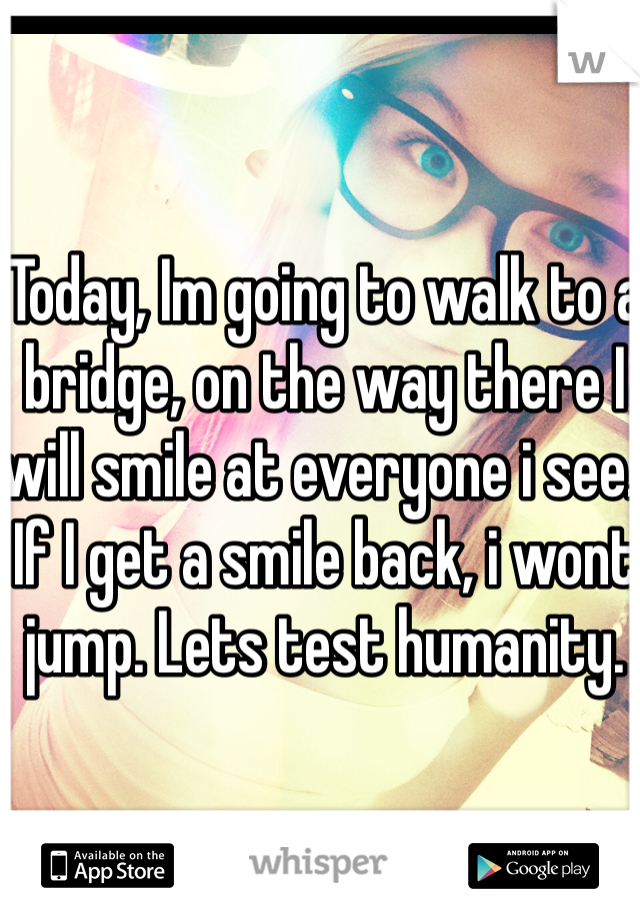 Today, Im going to walk to a bridge, on the way there I will smile at everyone i see. If I get a smile back, i wont jump. Lets test humanity.