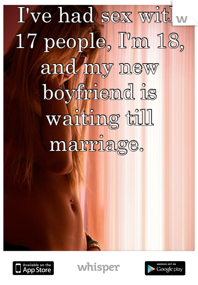 I've had sex with 17 people, I'm 18, and my new boyfriend is waiting till marriage.