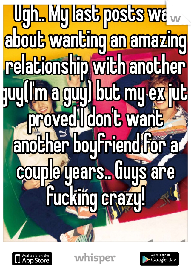 Ugh.. My last posts was about wanting an amazing relationship with another guy(I'm a guy) but my ex jut proved I don't want another boyfriend for a couple years.. Guys are fucking crazy!