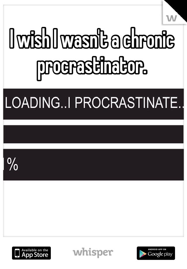 I wish I wasn't a chronic procrastinator.