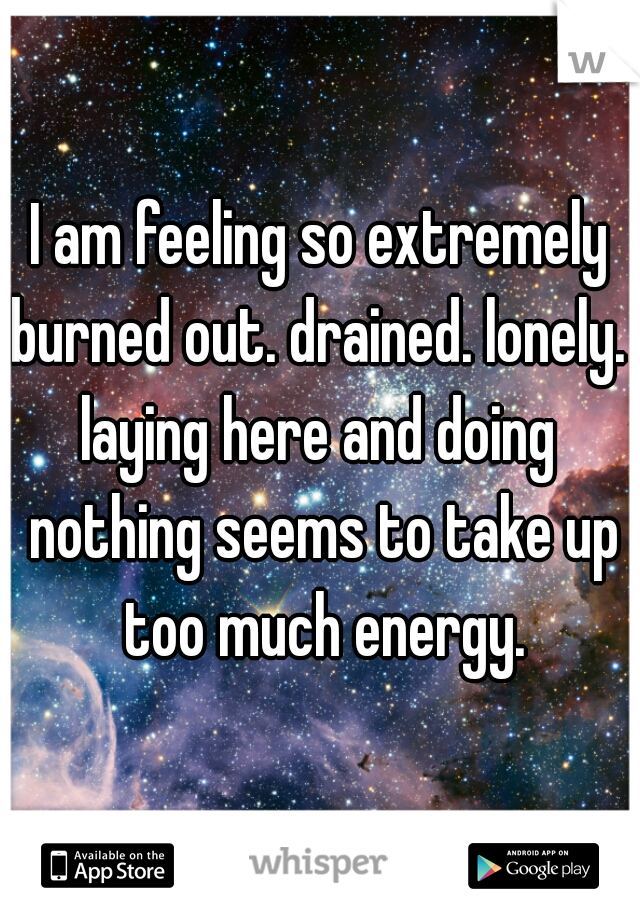 I am feeling so extremely burned out. drained. lonely.   laying here and doing nothing seems to take up too much energy.