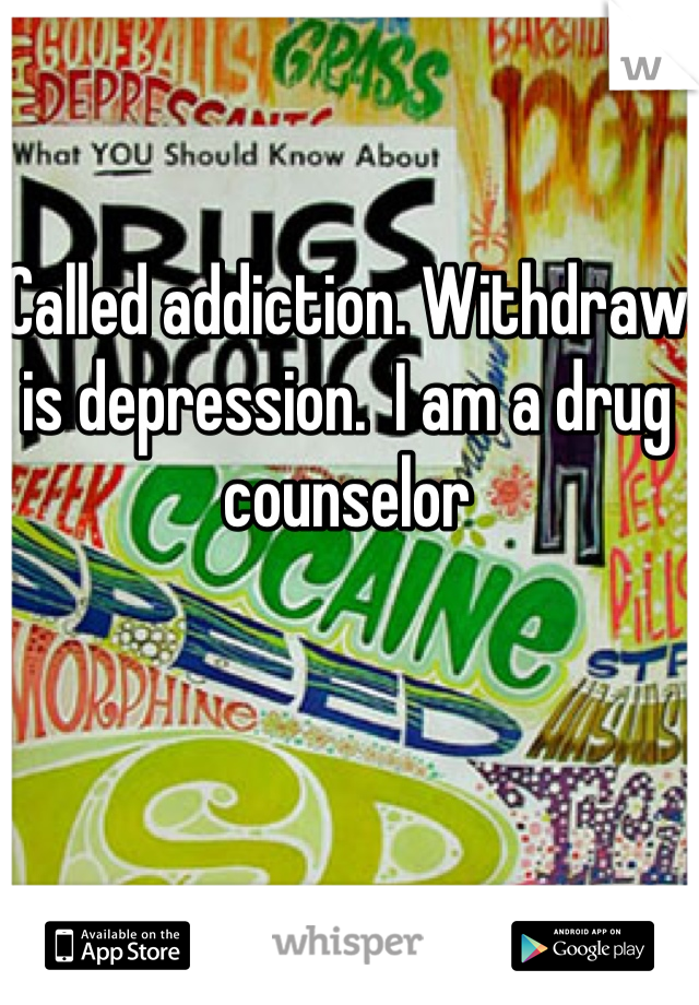 Called addiction. Withdraw is depression.  I am a drug counselor