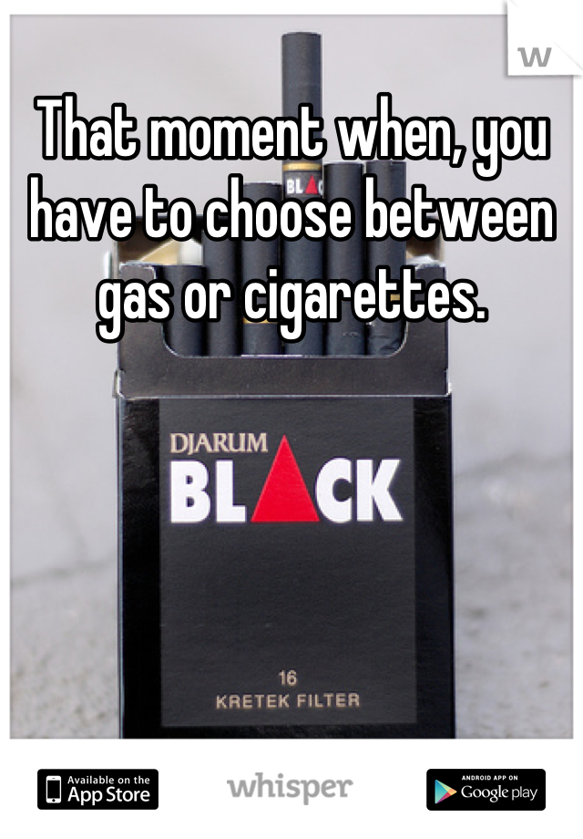 That moment when, you have to choose between gas or cigarettes.