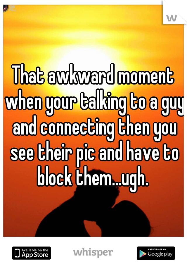 That awkward moment when your talking to a guy and connecting then you see their pic and have to block them...ugh.