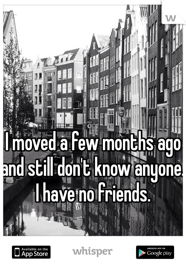 I moved a few months ago and still don't know anyone. I have no friends.