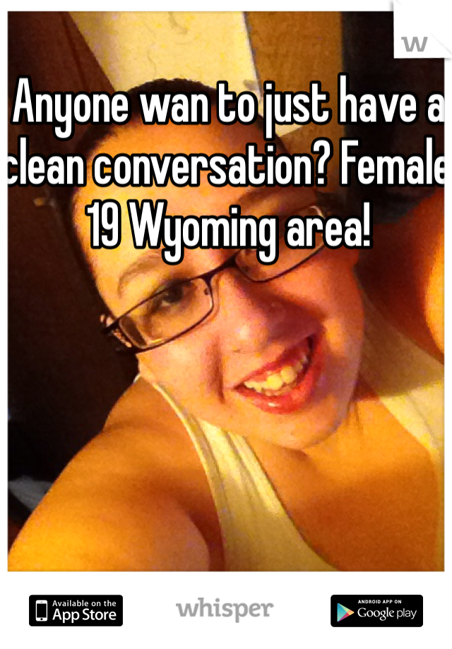 Anyone wan to just have a clean conversation? Female 19 Wyoming area!
