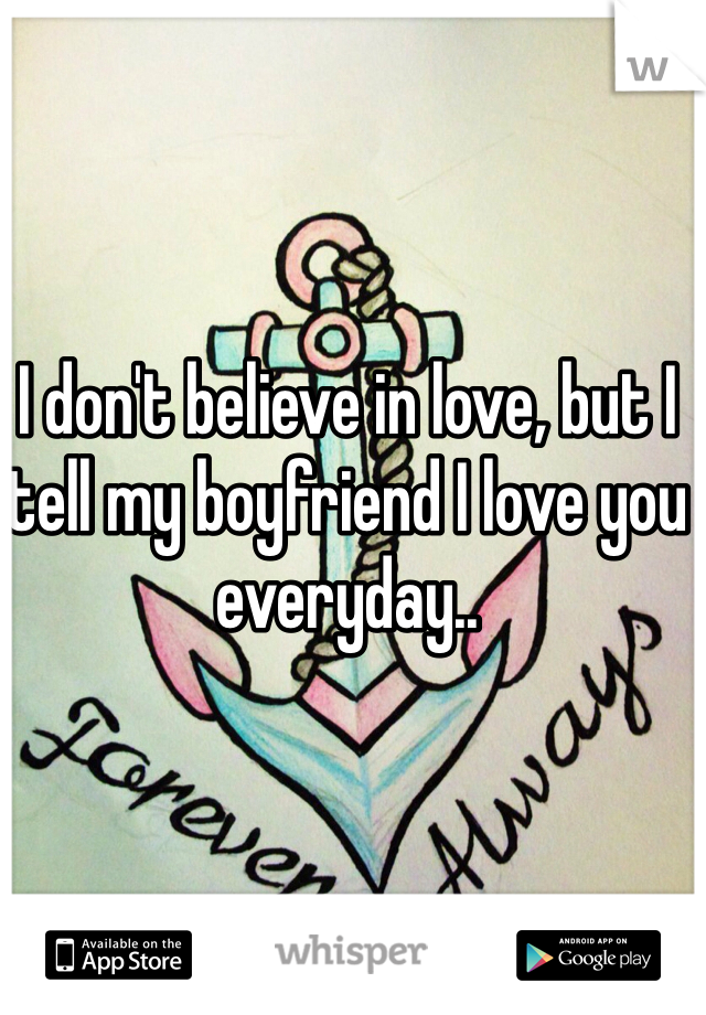 I don't believe in love, but I tell my boyfriend I love you everyday..
