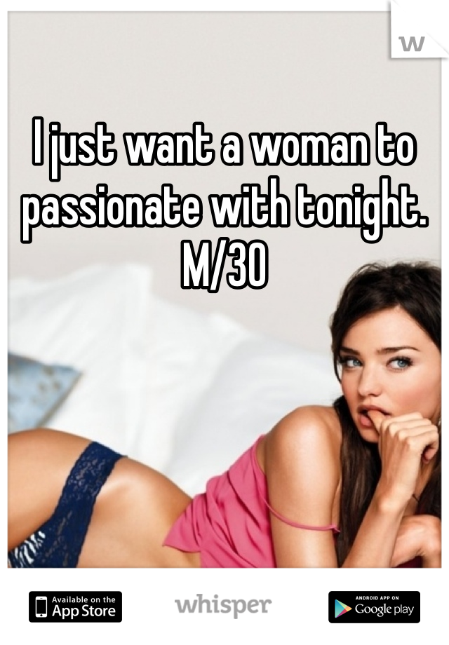 I just want a woman to passionate with tonight. M/30