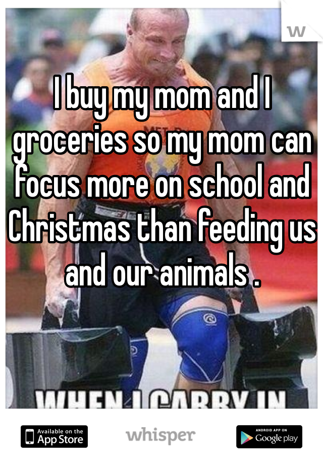 I buy my mom and I groceries so my mom can focus more on school and Christmas than feeding us and our animals .