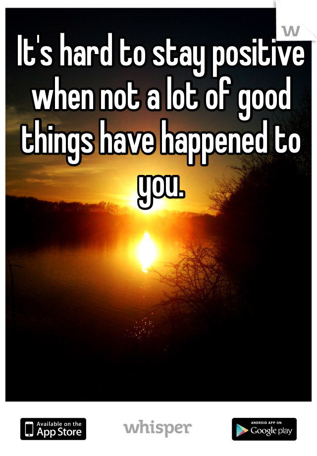 It's hard to stay positive when not a lot of good things have happened to you.