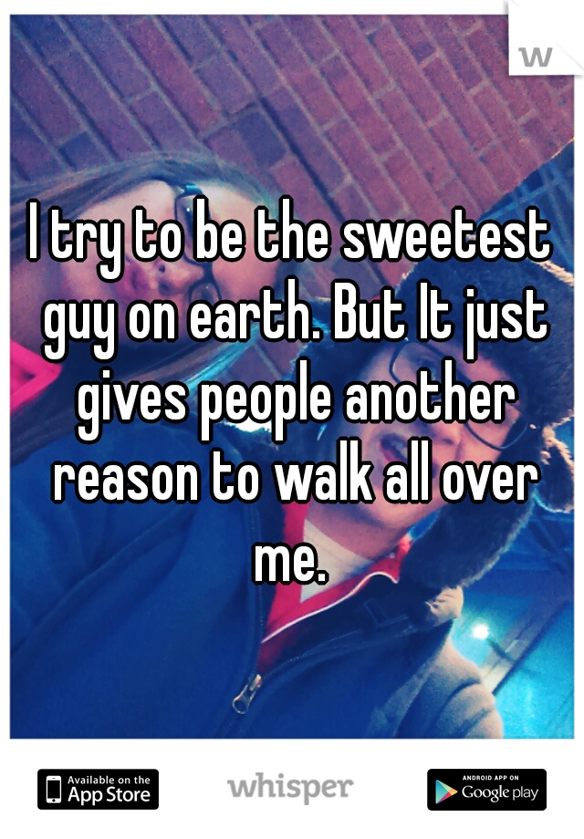 I try to be the sweetest guy on earth. But It just gives people another reason to walk all over me.