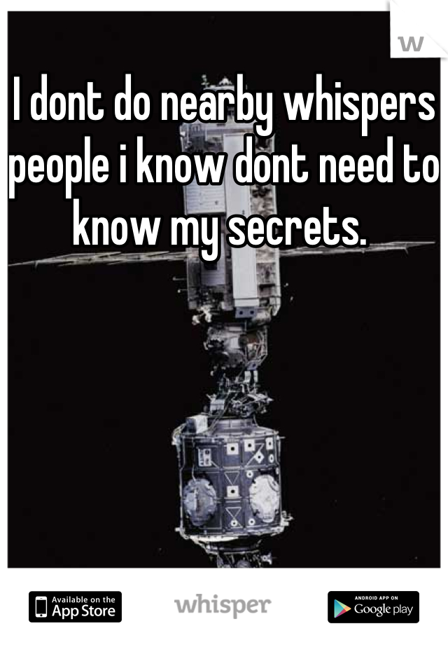 I dont do nearby whispers people i know dont need to know my secrets.