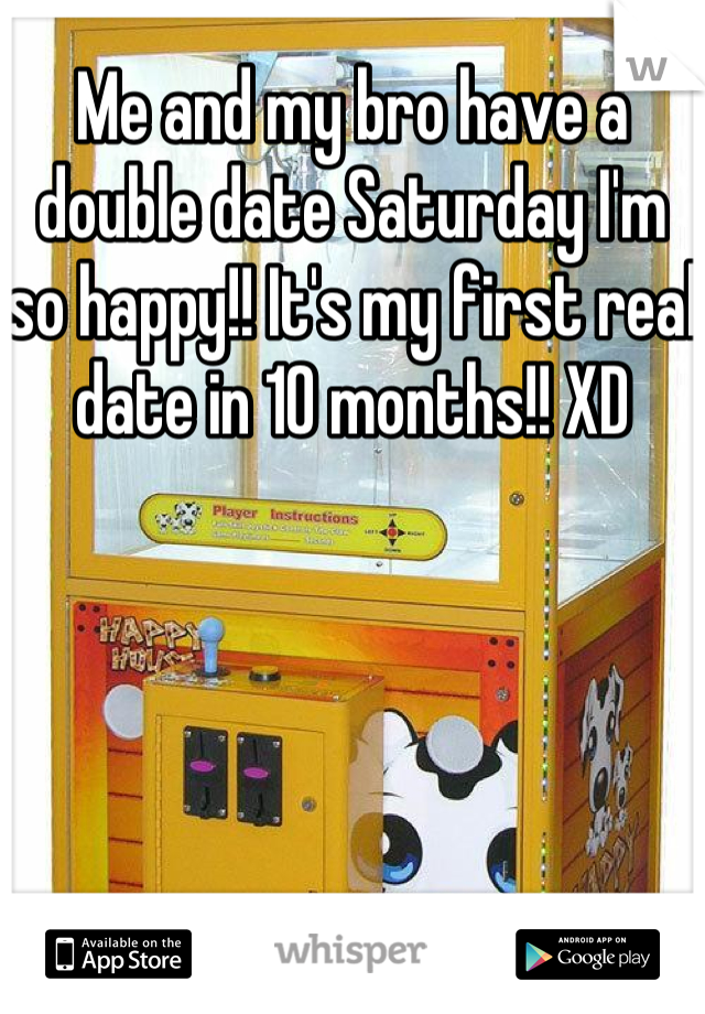 Me and my bro have a double date Saturday I'm so happy!! It's my first real date in 10 months!! XD