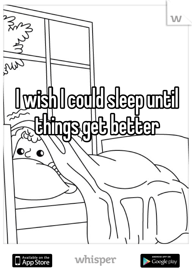 I wish I could sleep until things get better
