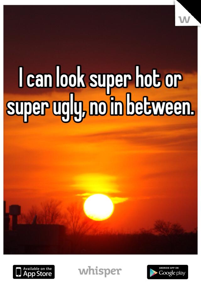 I can look super hot or super ugly, no in between.