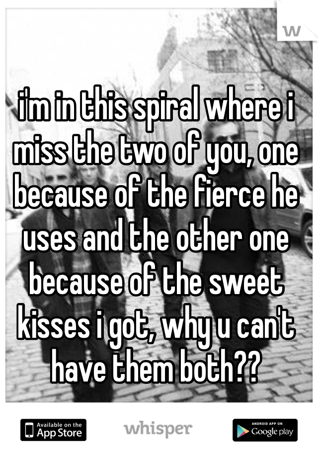 i'm in this spiral where i miss the two of you, one because of the fierce he uses and the other one because of the sweet kisses i got, why u can't have them both??