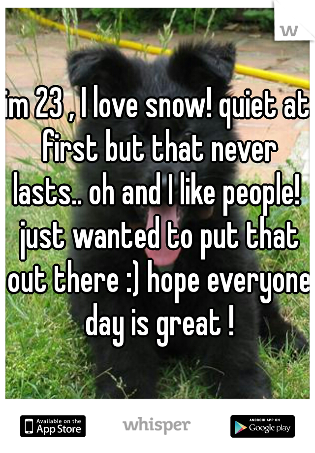 im 23 , I love snow! quiet at first but that never lasts.. oh and I like people!  just wanted to put that out there :) hope everyone day is great !