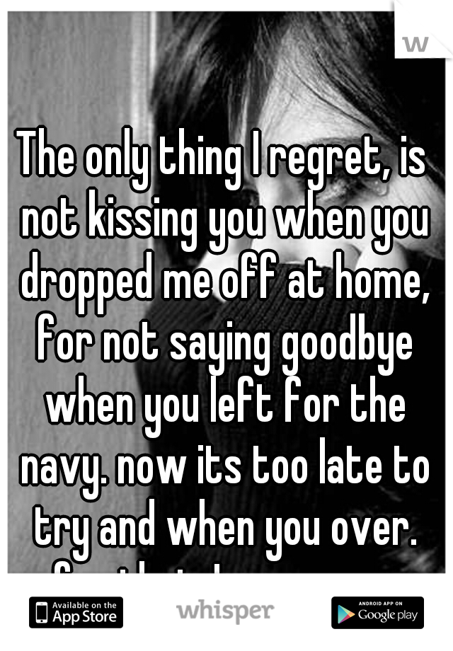 The only thing I regret, is not kissing you when you dropped me off at home, for not saying goodbye when you left for the navy. now its too late to try and when you over. for that, I am sorry.