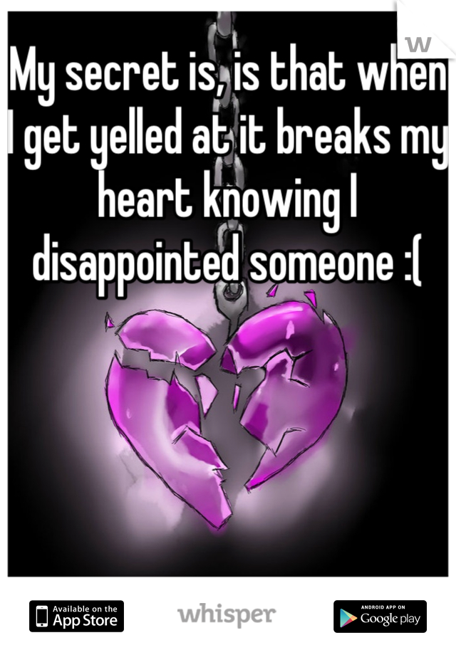 My secret is, is that when I get yelled at it breaks my heart knowing I disappointed someone :(