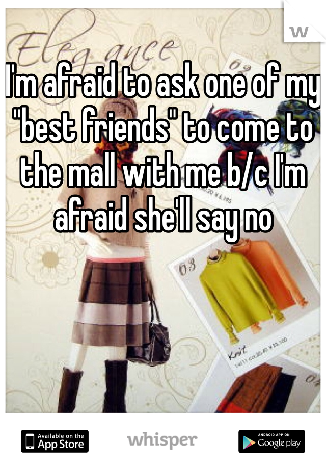 "I'm afraid to ask one of my ""best friends"" to come to the mall with me b/c I'm afraid she'll say no"