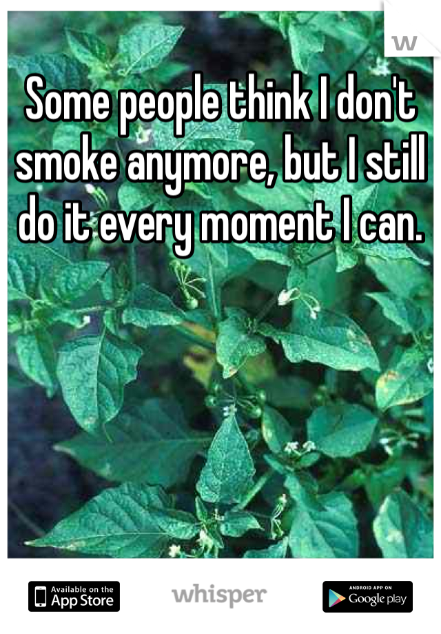 Some people think I don't smoke anymore, but I still do it every moment I can.