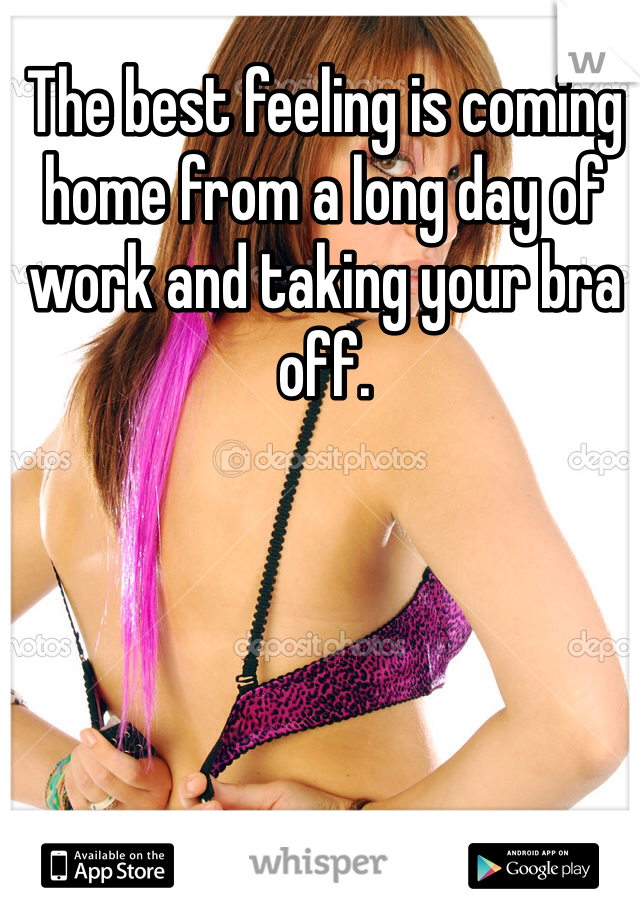 The best feeling is coming home from a long day of work and taking your bra off.