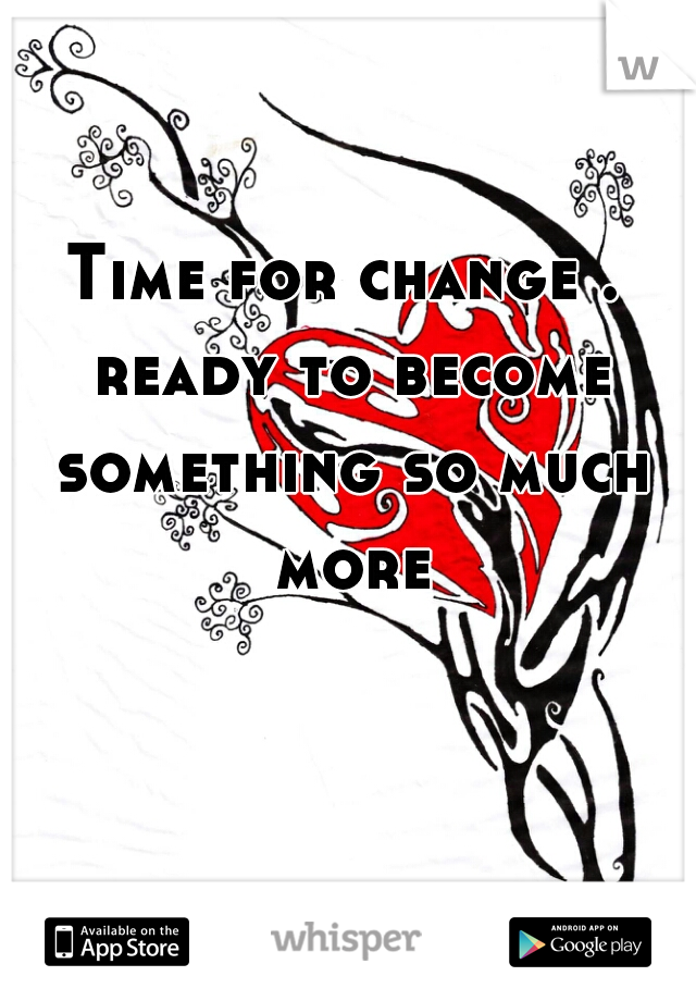 Time for change . ready to become something so much more