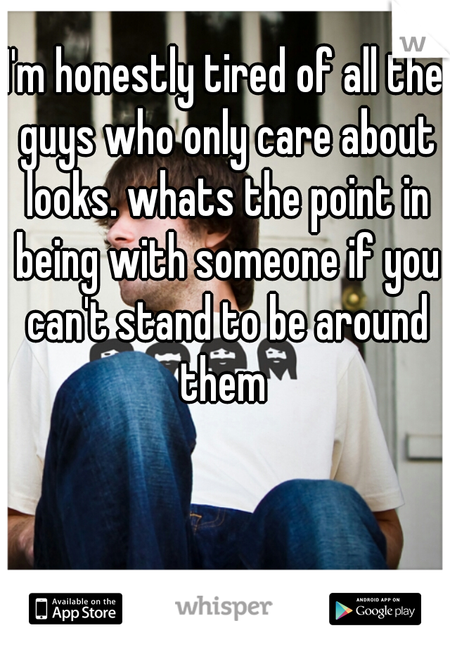 I'm honestly tired of all the guys who only care about looks. whats the point in being with someone if you can't stand to be around them