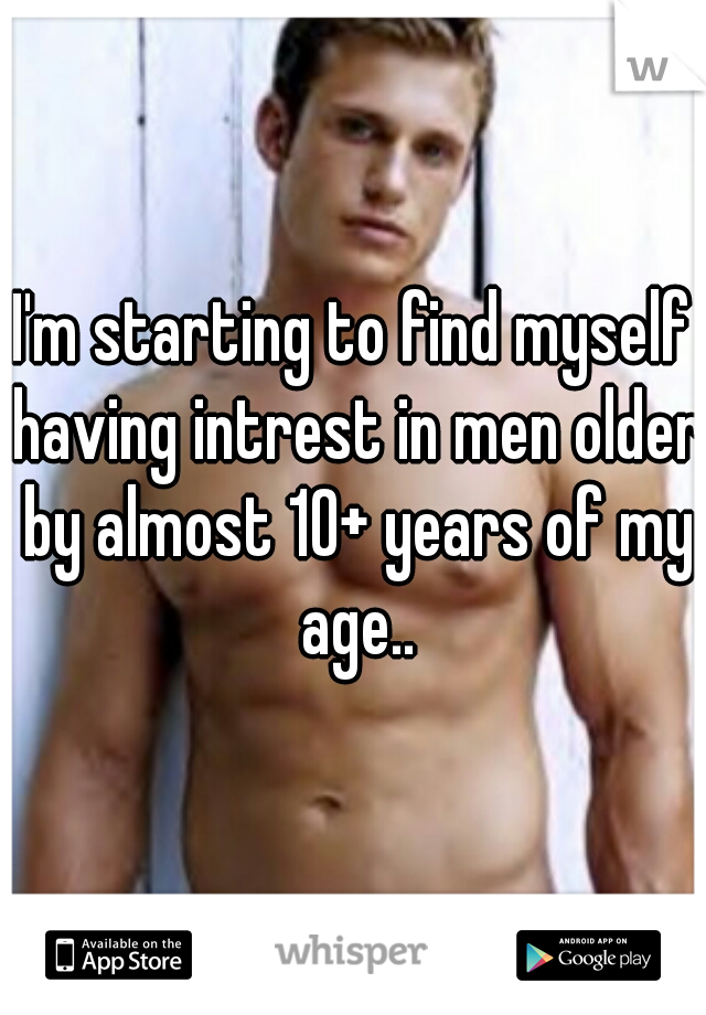 I'm starting to find myself having intrest in men older by almost 10+ years of my age..