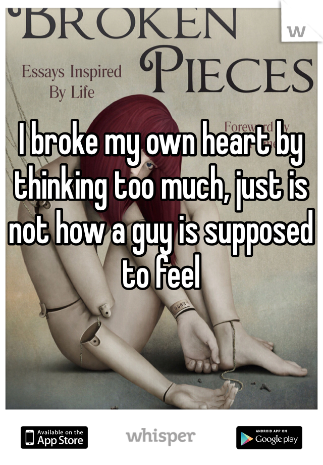 I broke my own heart by thinking too much, just is not how a guy is supposed to feel