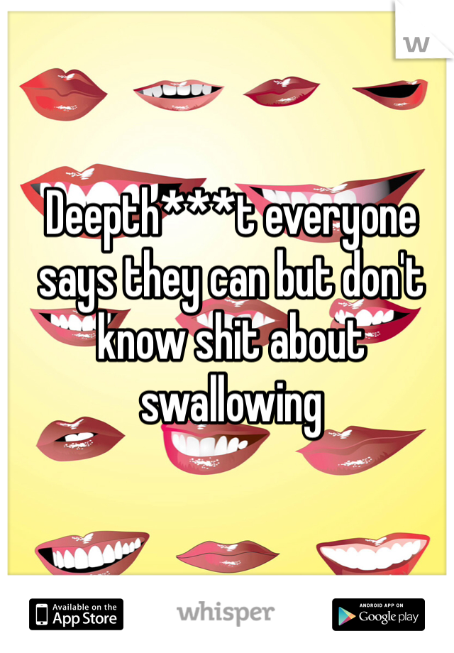 Deepth***t everyone says they can but don't know shit about swallowing