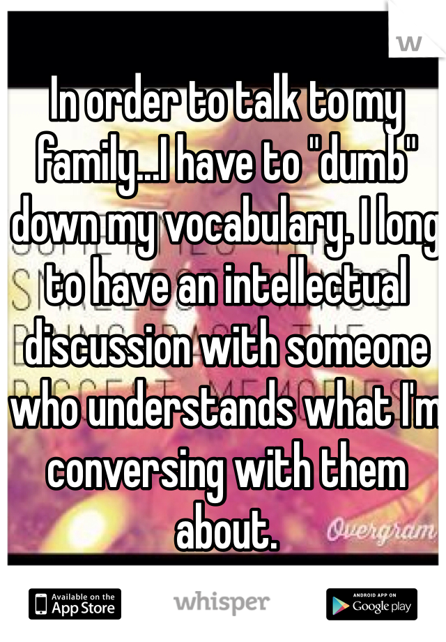 "In order to talk to my family...I have to ""dumb"" down my vocabulary. I long to have an intellectual discussion with someone who understands what I'm conversing with them about."