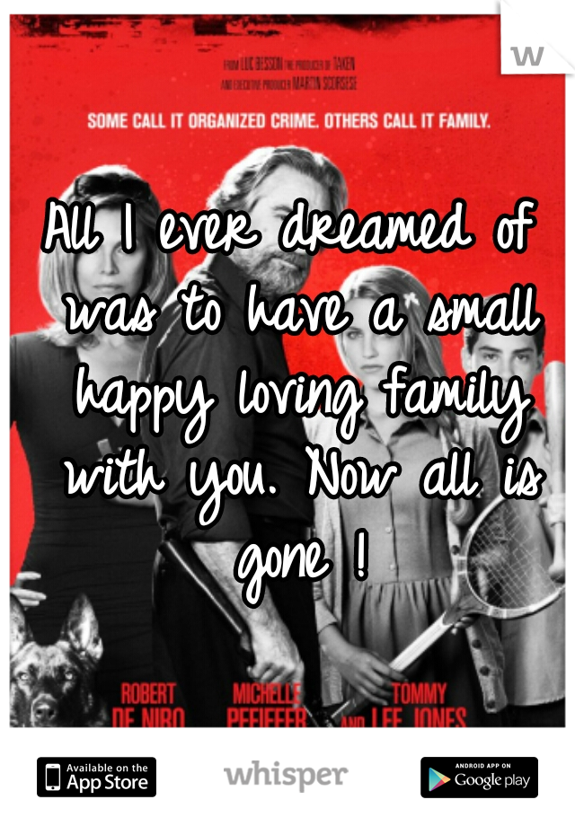 All I ever dreamed of was to have a small happy loving family with you. Now all is gone !
