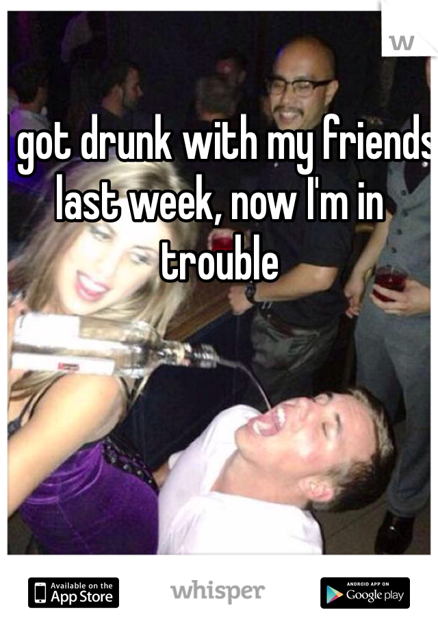 I got drunk with my friends last week, now I'm in trouble
