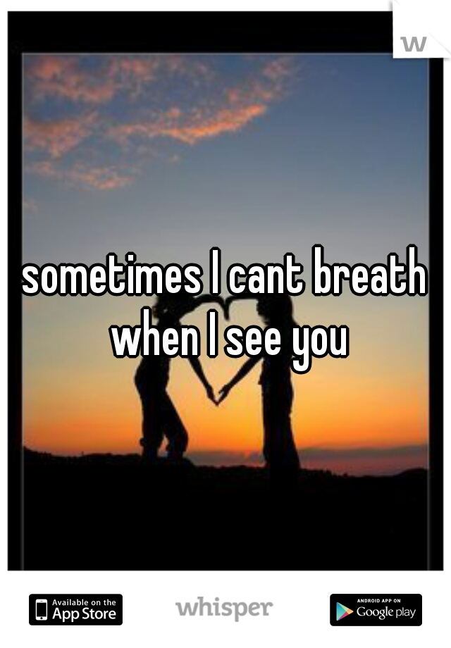sometimes I cant breath when I see you