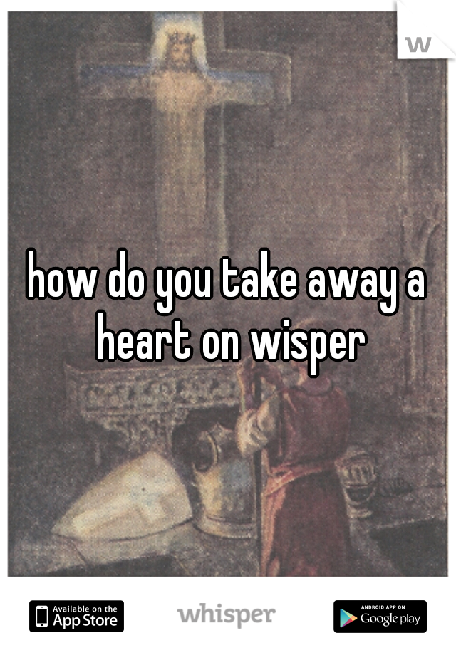 how do you take away a heart on wisper