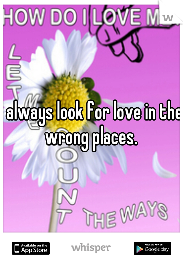 I always look for love in the wrong places.