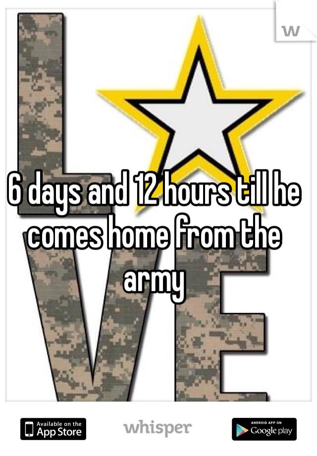 6 days and 12 hours till he comes home from the army