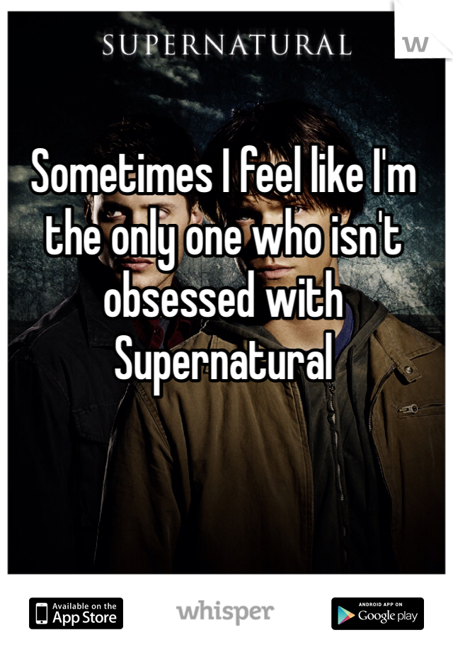 Sometimes I feel like I'm the only one who isn't obsessed with Supernatural
