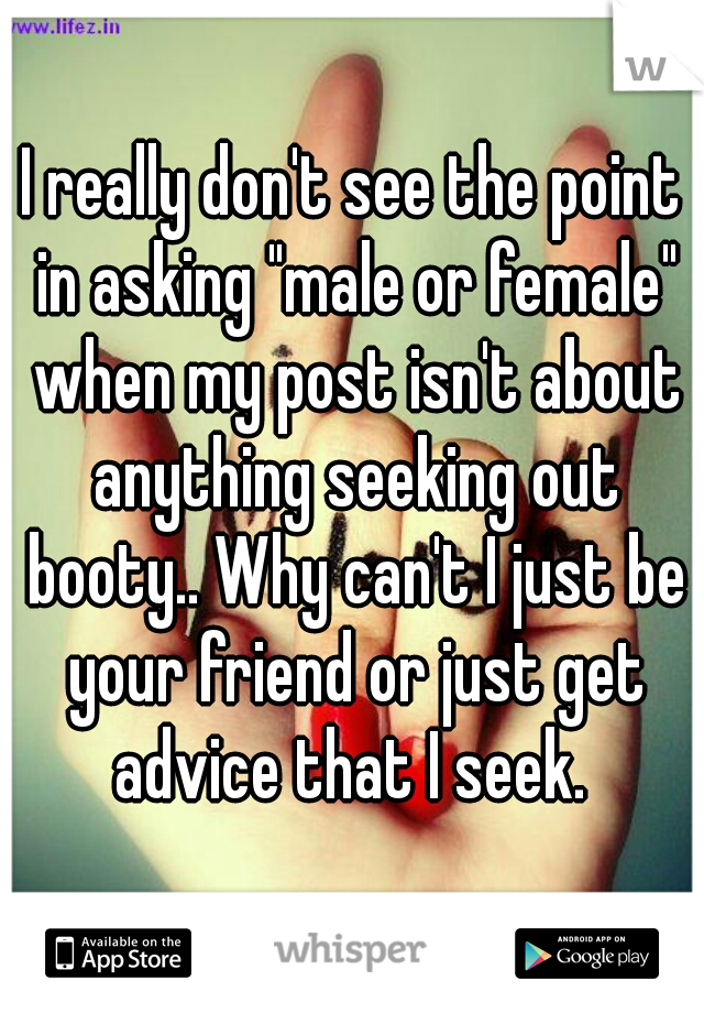 "I really don't see the point in asking ""male or female"" when my post isn't about anything seeking out booty.. Why can't I just be your friend or just get advice that I seek."