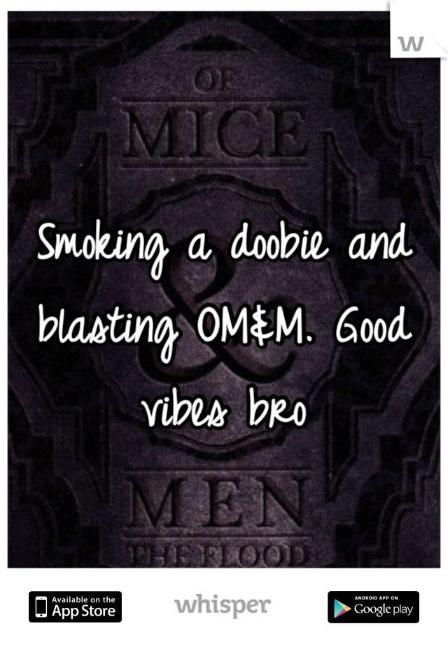 Smoking a doobie and blasting OM&M. Good vibes bro