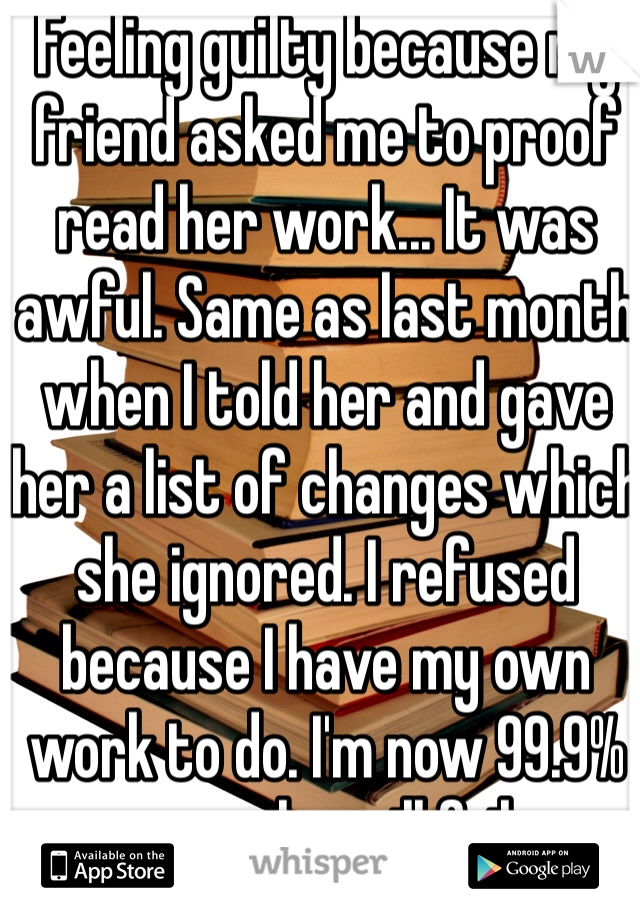 Feeling guilty because my friend asked me to proof read her work... It was awful. Same as last month when I told her and gave her a list of changes which she ignored. I refused because I have my own work to do. I'm now 99.9% sure she will fail.