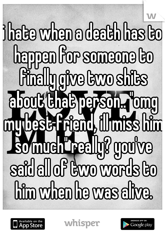"i hate when a death has to happen for someone to finally give two shits about that person.. ""omg my best friend, ill miss him so much"" really? you've said all of two words to him when he was alive."