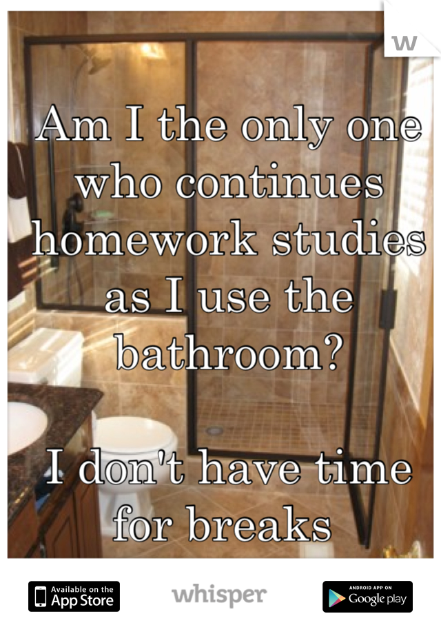 Am I the only one who continues homework studies as I use the bathroom?   I don't have time for breaks