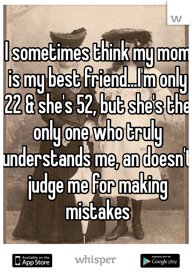 I sometimes think my mom is my best friend...I'm only 22 & she's 52, but she's the only one who truly understands me, an doesn't judge me for making mistakes