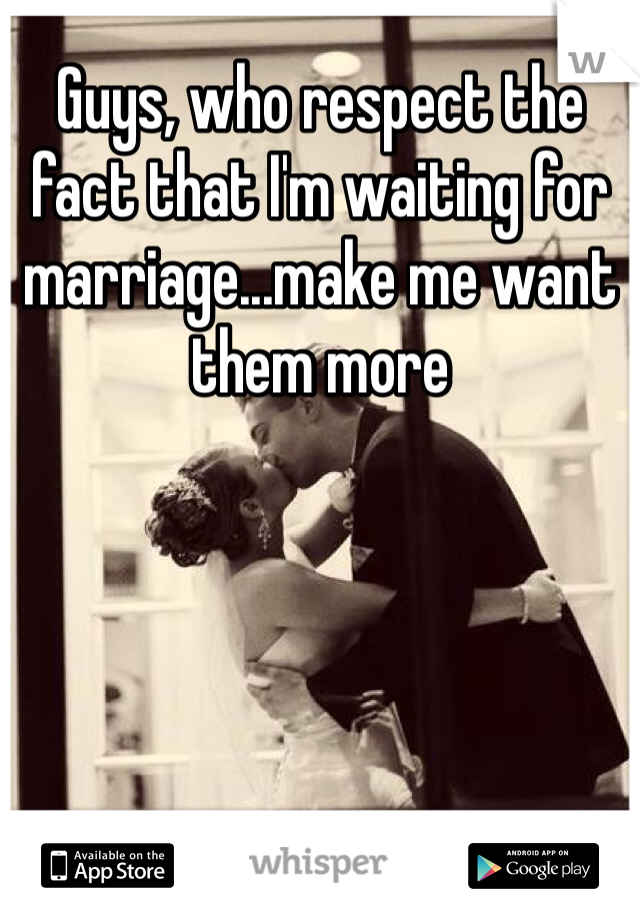 Guys, who respect the fact that I'm waiting for marriage...make me want them more